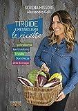 Tiroide e metabolismo, le ricette: Ipotiroidismo, ipertiroidismo, tiroidite, stanchezza, chili di troppo